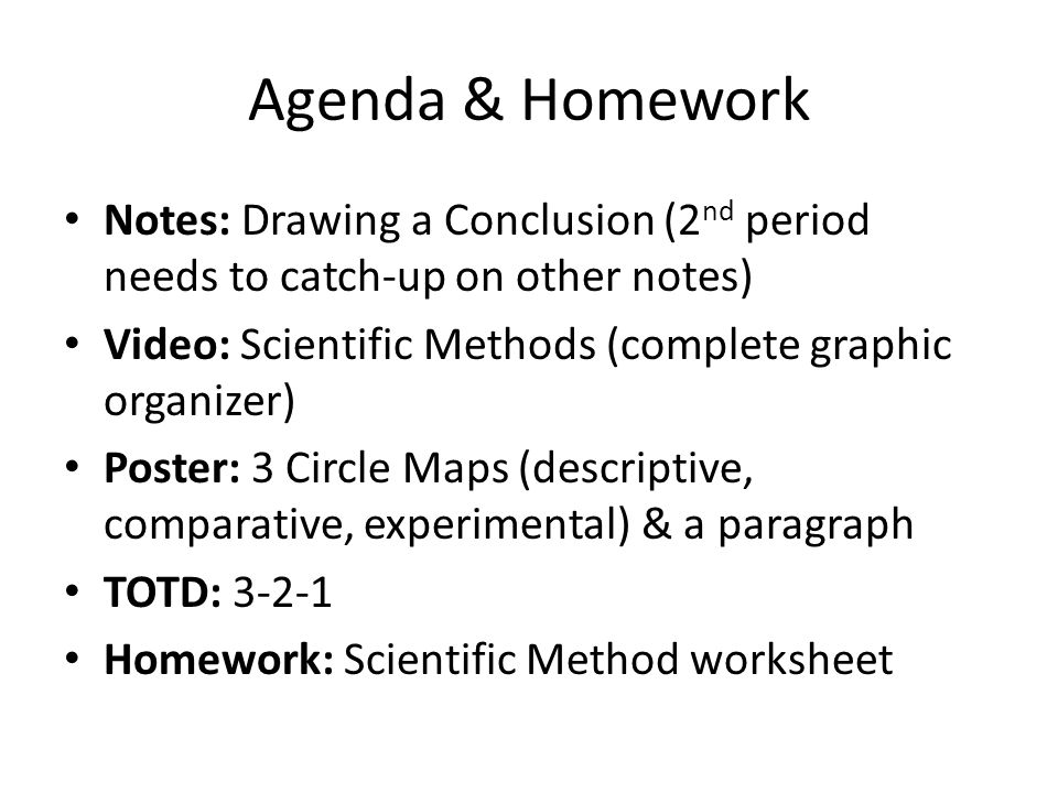 Agenda & Homework Notes: Drawing a Conclusion (2nd period needs to catch-up on other notes) Video: Scientific Methods (complete graphic organizer)