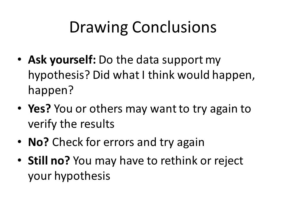 Drawing Conclusions Ask yourself: Do the data support my hypothesis Did what I think would happen, happen