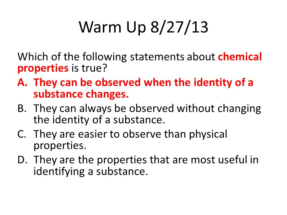 Warm Up 8/27/13 Which of the following statements about chemical properties is true They can be observed when the identity of a substance changes.