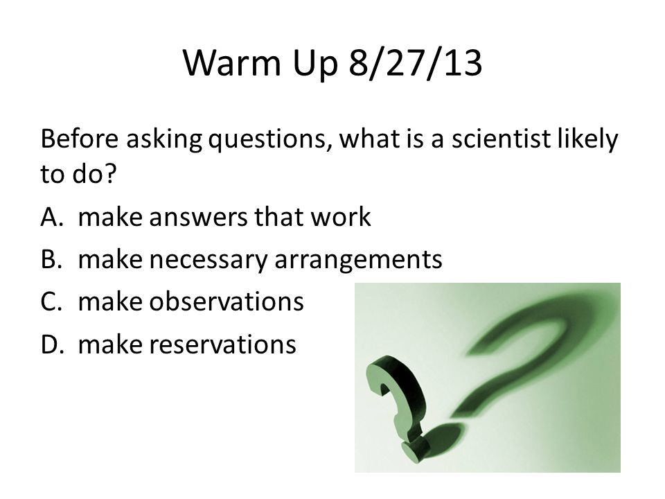 Warm Up 8/27/13 Before asking questions, what is a scientist likely to do make answers that work.