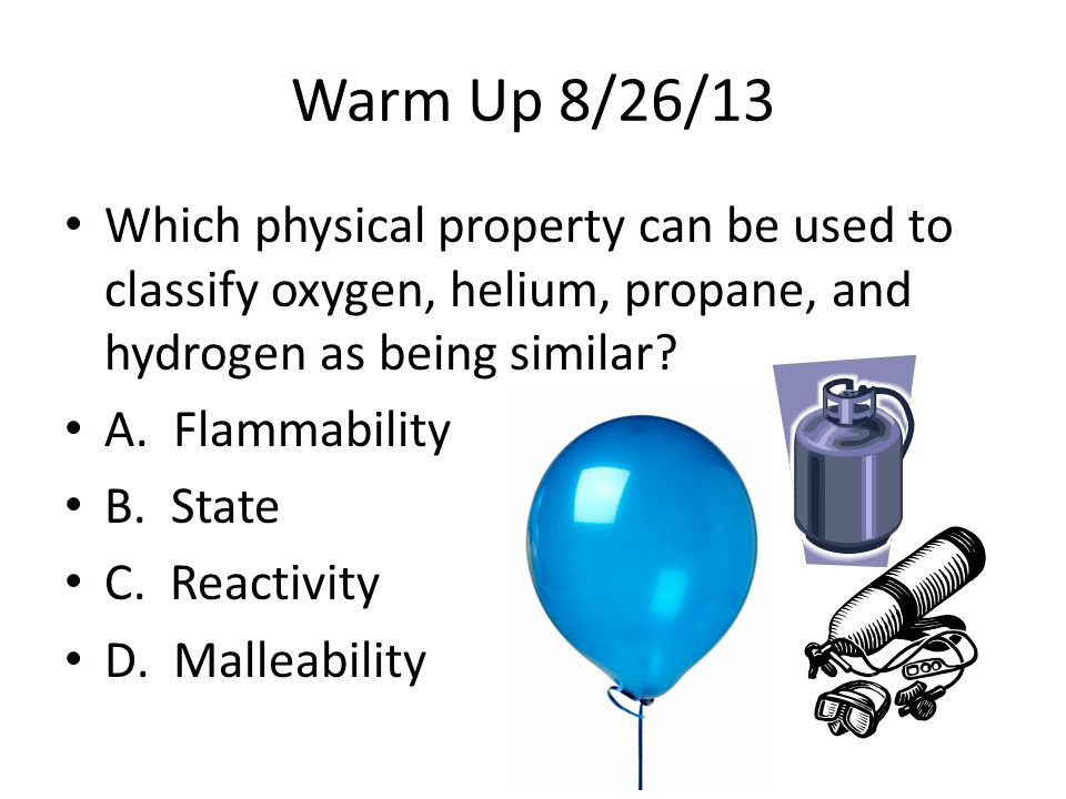 Warm Up 8/26/13 Which physical property can be used to classify oxygen, helium, propane, and hydrogen as being similar