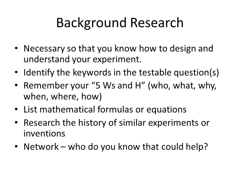 Background Research Necessary so that you know how to design and understand your experiment. Identify the keywords in the testable question(s)
