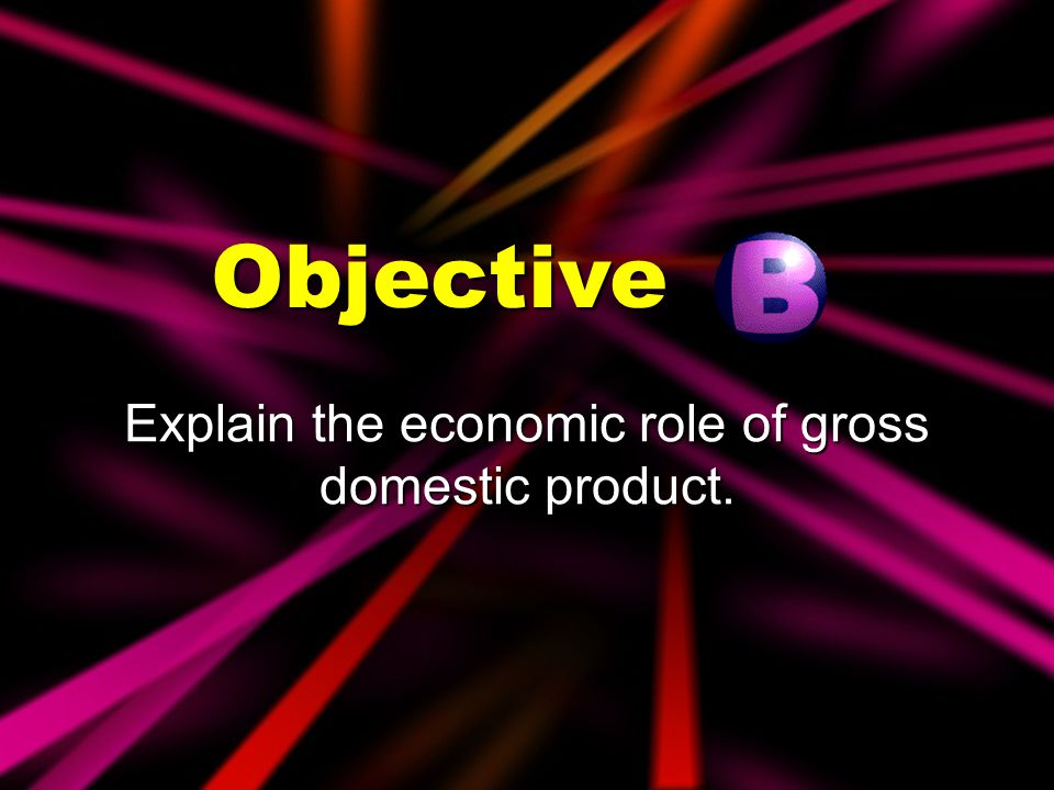 Explain the economic role of gross domestic product.