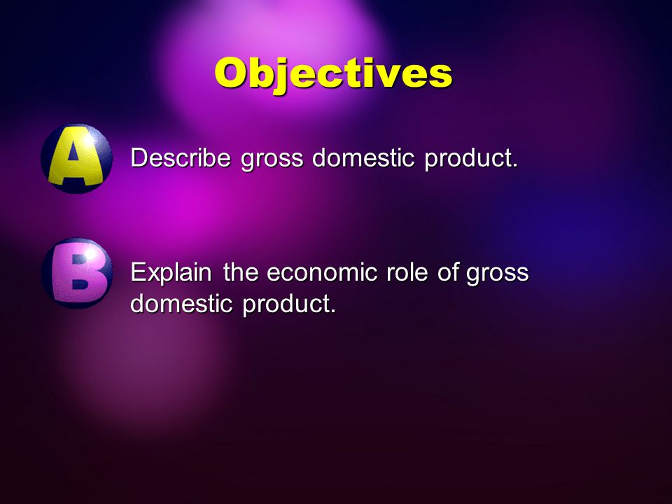 Objectives Describe gross domestic product.