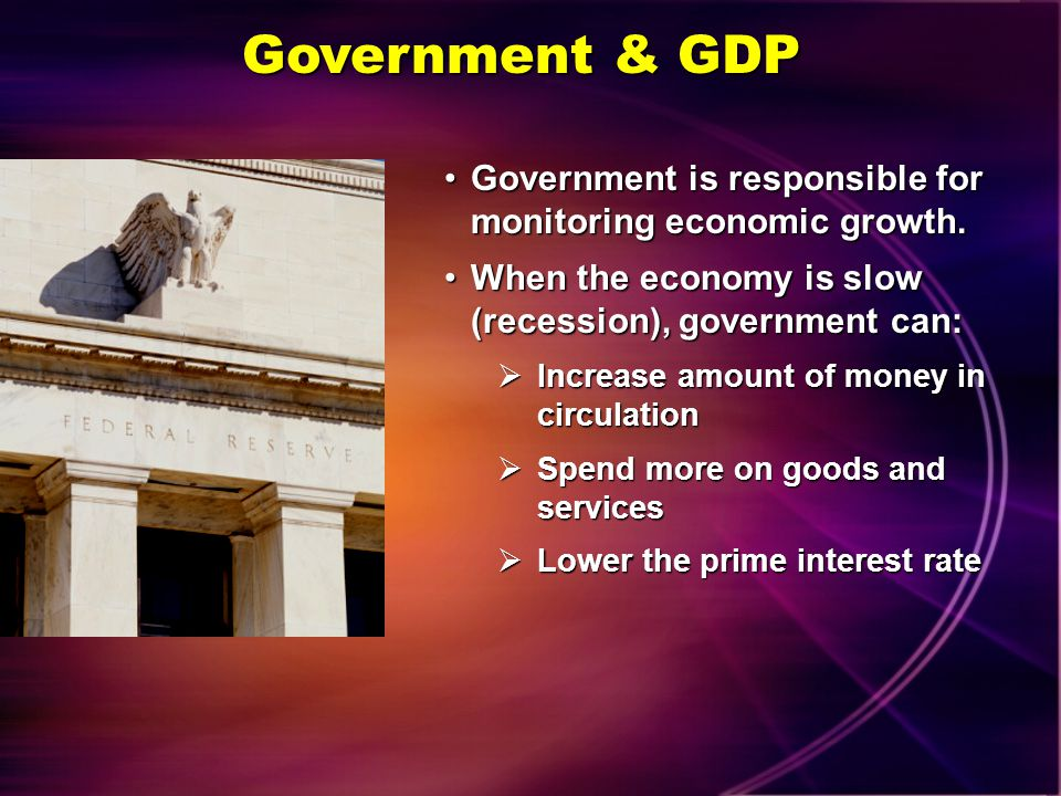 Government & GDP Government is responsible for monitoring economic growth. When the economy is slow (recession), government can: