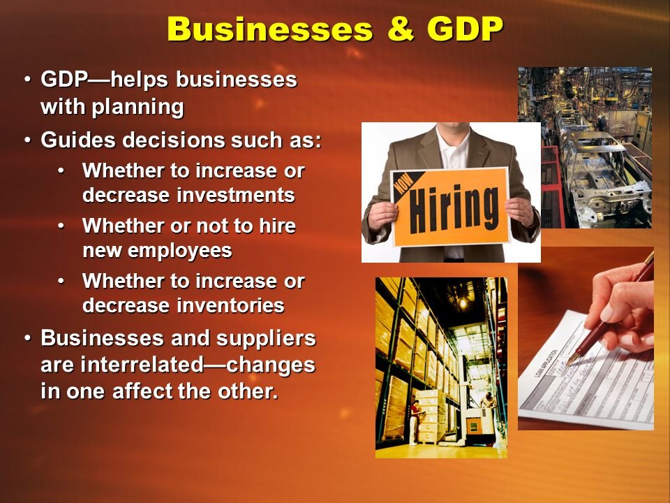 Businesses & GDP GDP—helps businesses with planning