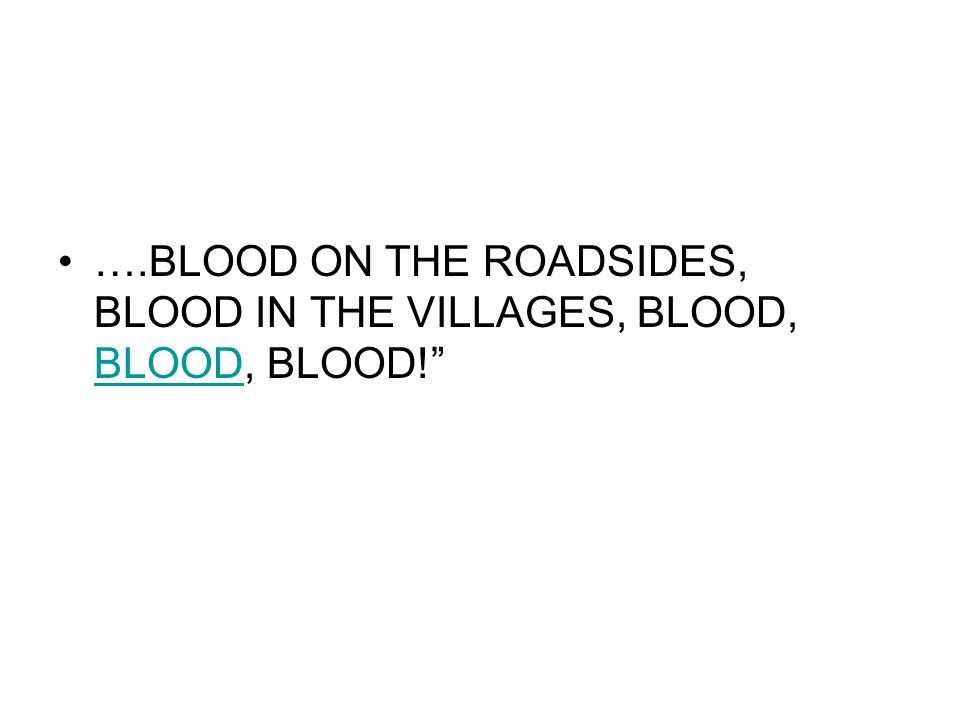 ….BLOOD ON THE ROADSIDES, BLOOD IN THE VILLAGES, BLOOD, BLOOD, BLOOD!