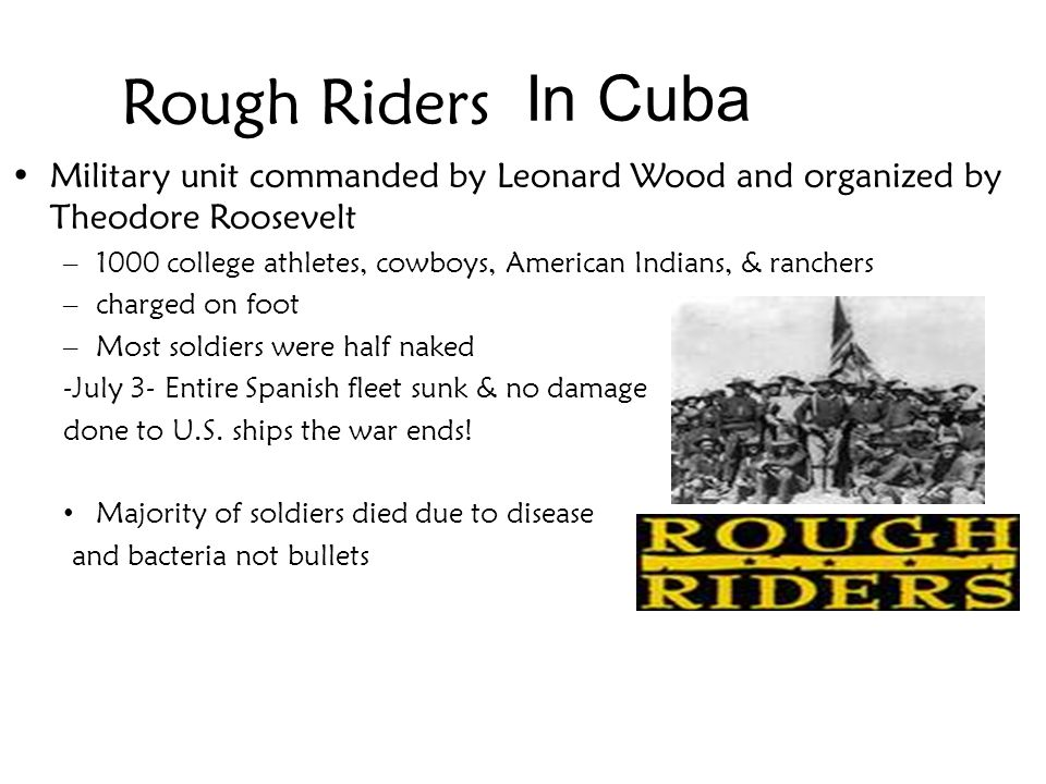 In Cuba Rough Riders. Military unit commanded by Leonard Wood and organized by Theodore Roosevelt.