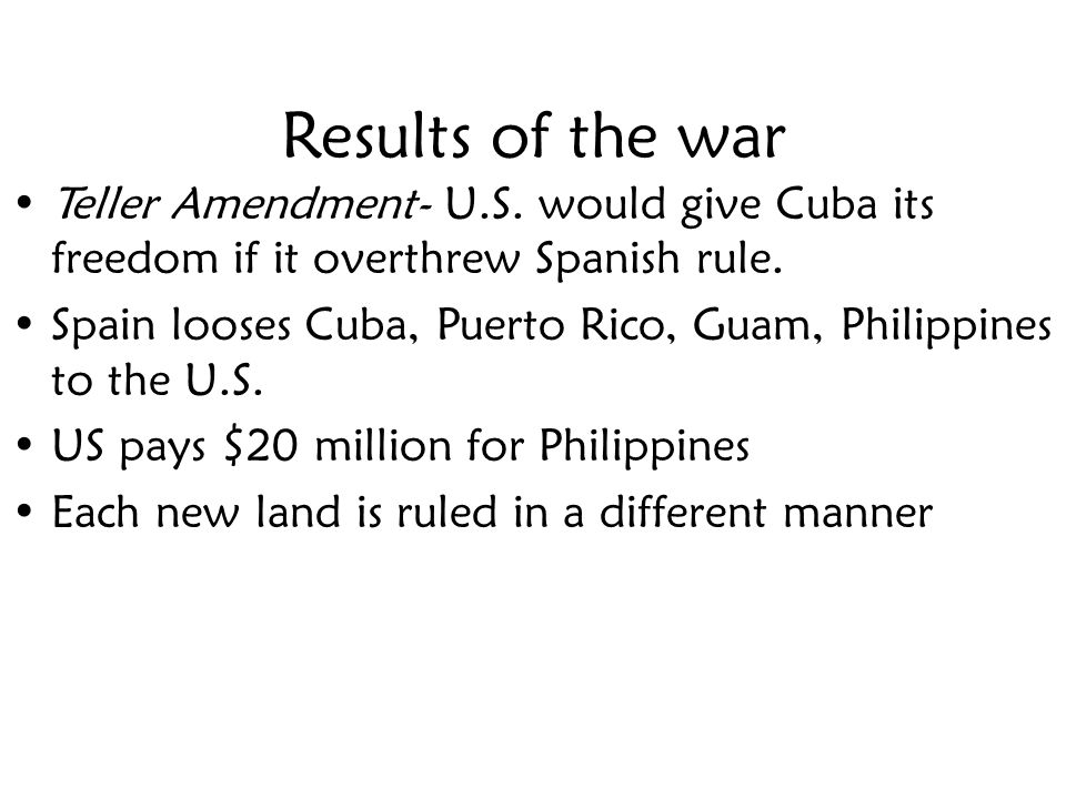 Results of the war Teller Amendment- U.S. would give Cuba its freedom if it overthrew Spanish rule.