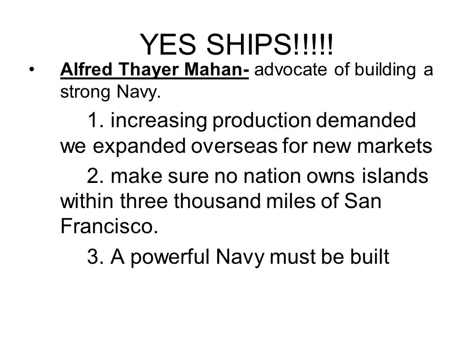 YES SHIPS!!!!! Alfred Thayer Mahan- advocate of building a strong Navy. 1. increasing production demanded we expanded overseas for new markets.