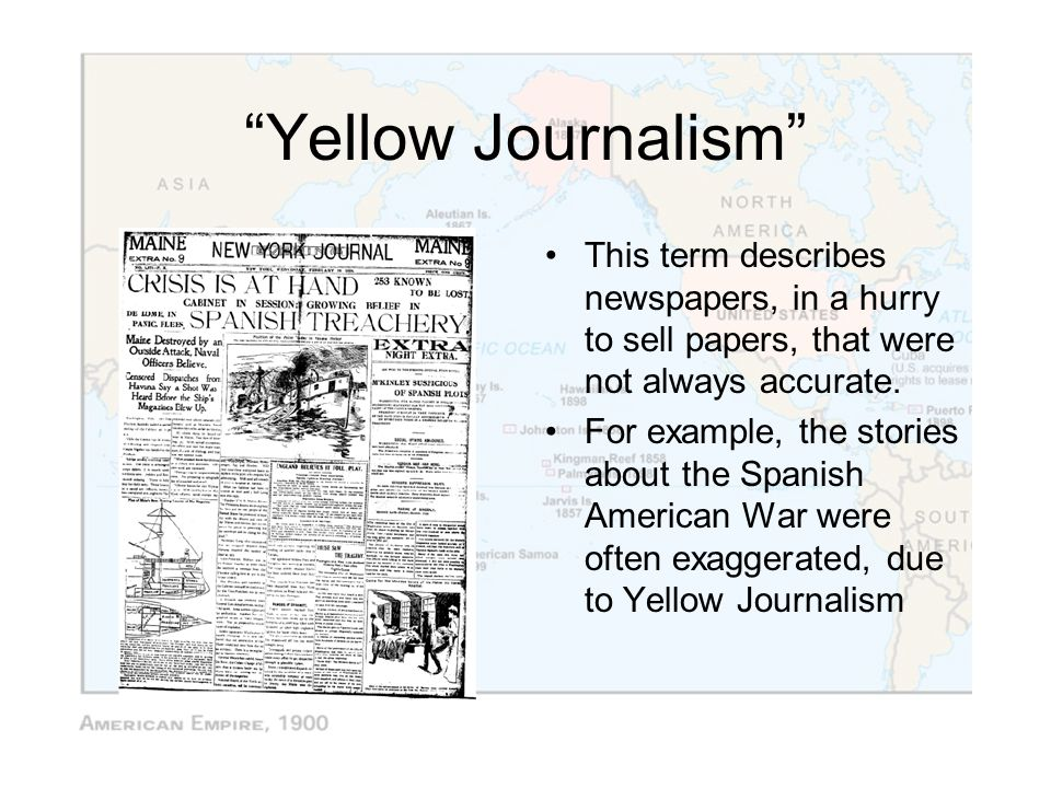 Yellow Journalism This term describes newspapers, in a hurry to sell papers, that were not always accurate.