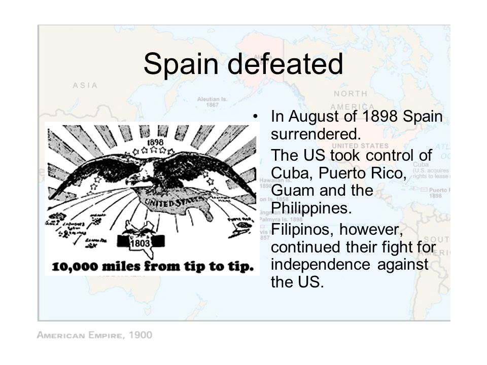Spain defeated In August of 1898 Spain surrendered.