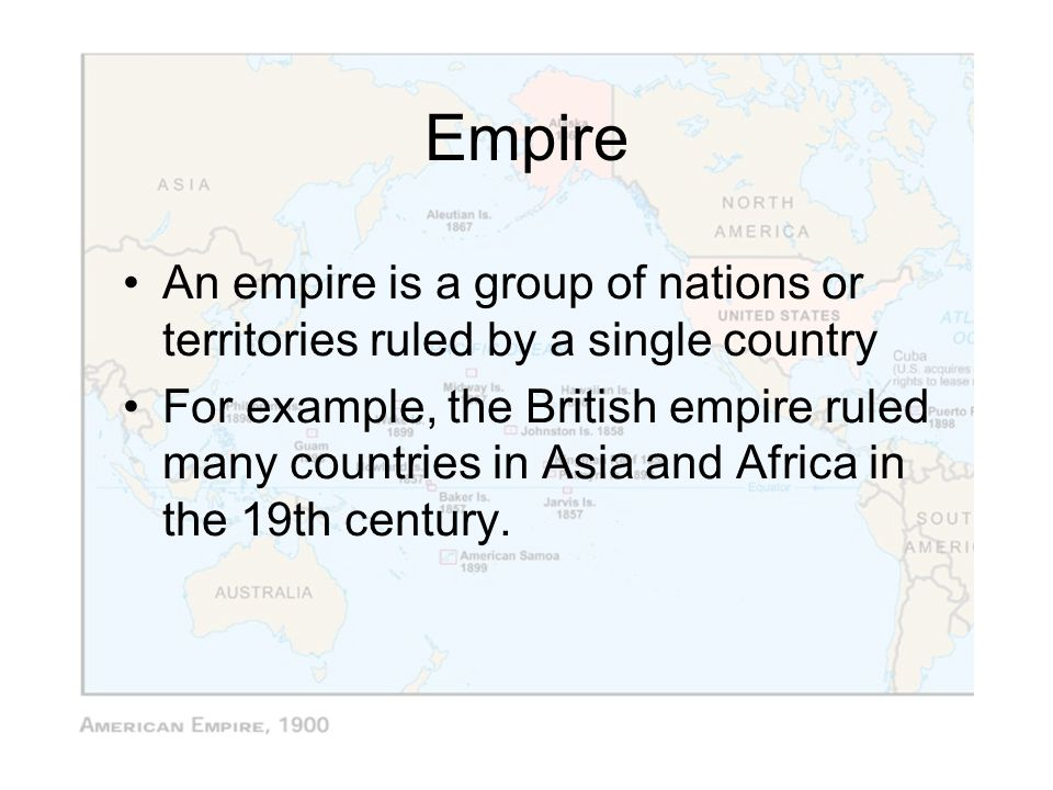 Empire An empire is a group of nations or territories ruled by a single country.
