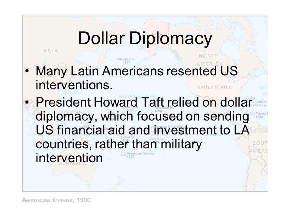Dollar Diplomacy Many Latin Americans resented US interventions.