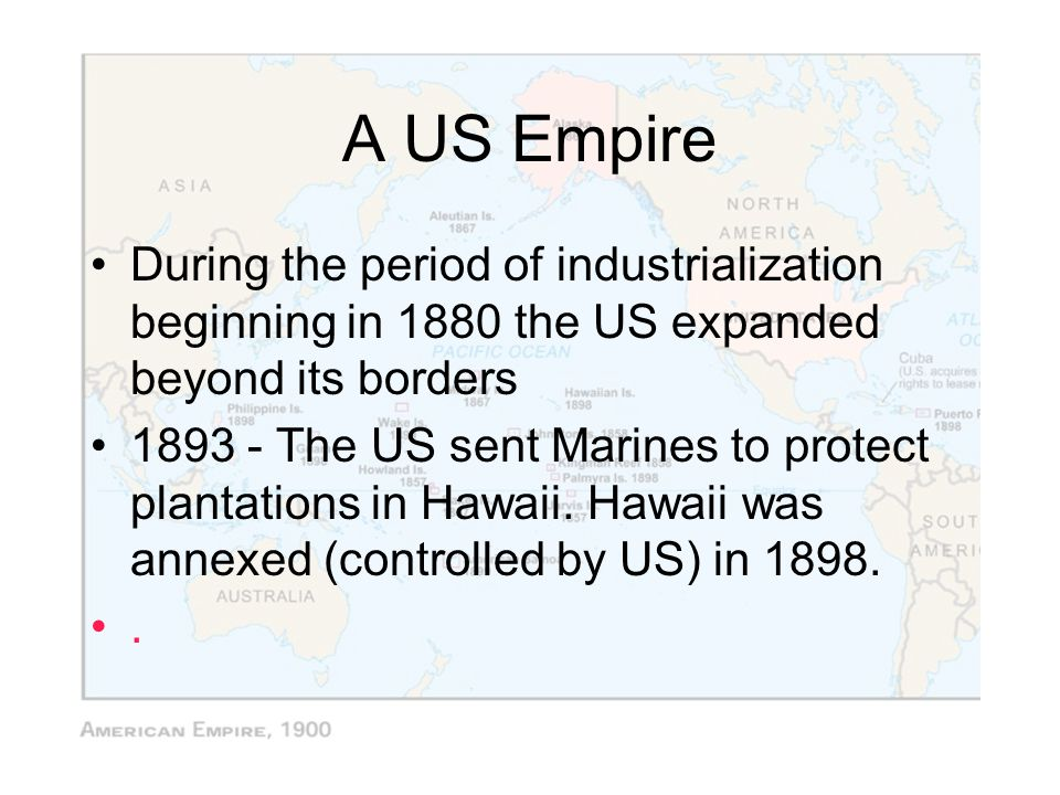 A US Empire During the period of industrialization beginning in 1880 the US expanded beyond its borders.