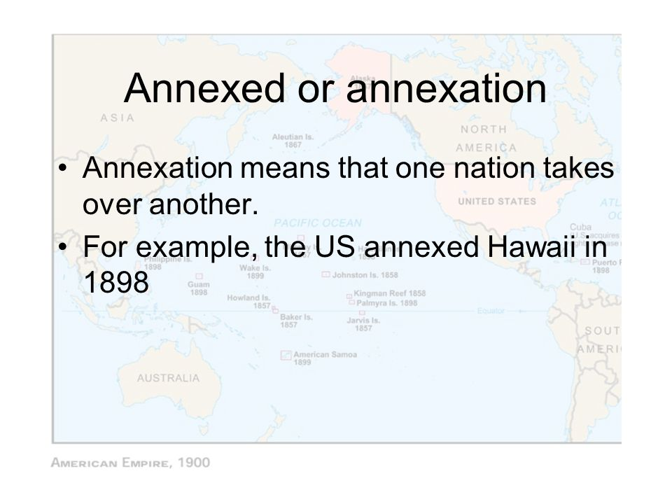 Annexed or annexation Annexation means that one nation takes over another.