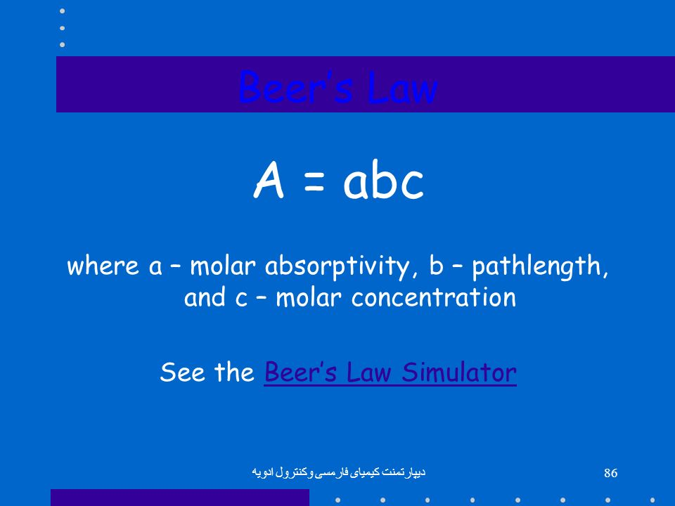Beer's Law A = abc. where a – molar absorptivity, b – pathlength, and c – molar concentration. See the Beer's Law Simulator.