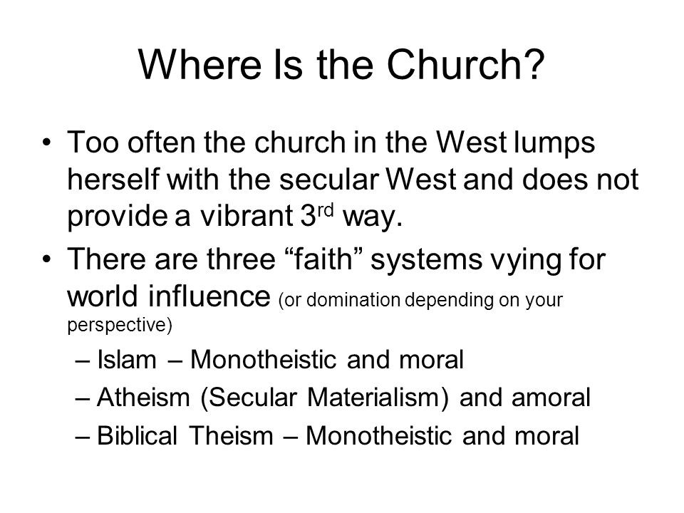 Where Is the Church Too often the church in the West lumps herself with the secular West and does not provide a vibrant 3rd way.