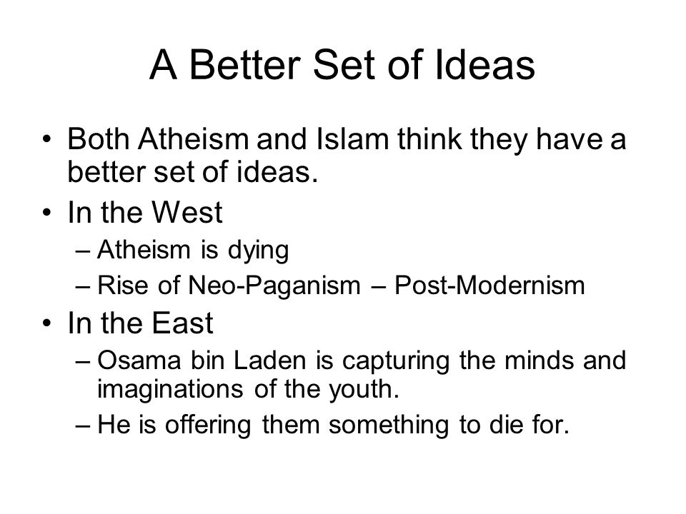 A Better Set of Ideas Both Atheism and Islam think they have a better set of ideas. In the West. Atheism is dying.