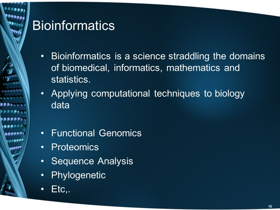 Bioinformatics Bioinformatics is a science straddling the domains of biomedical, informatics, mathematics and statistics.