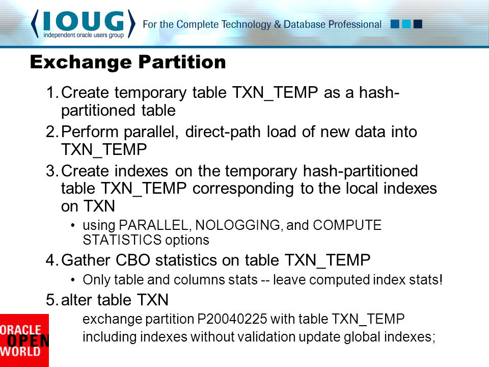Exchange Partition Create temporary table TXN_TEMP as a hash-partitioned table. Perform parallel, direct-path load of new data into TXN_TEMP.