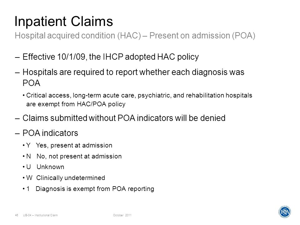 Inpatient ClaimsHospital acquired condition (HAC) – Present on admission (POA) Effective 10/1/09, the IHCP adopted HAC policy.