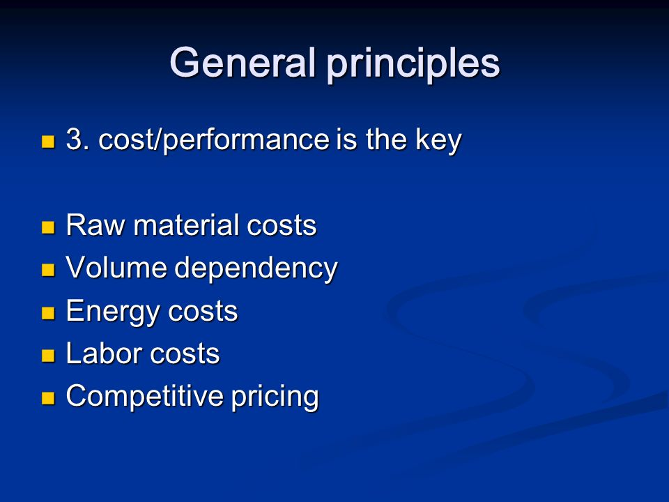 General principles 3. cost/performance is the key Raw material costs