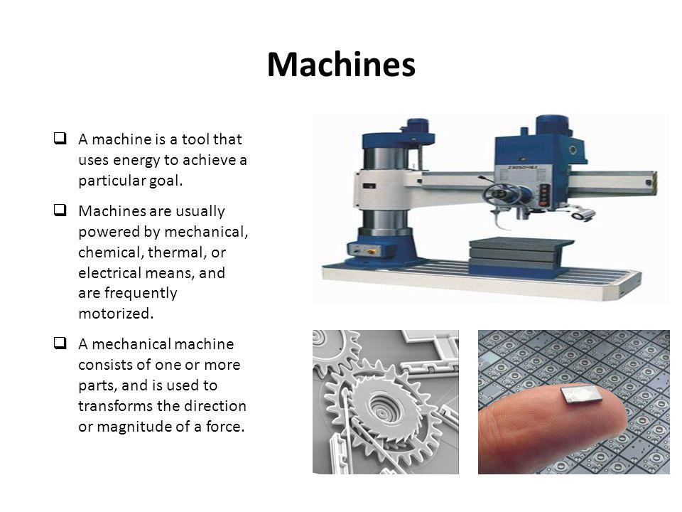 Machines A machine is a tool that uses energy to achieve a particular goal.