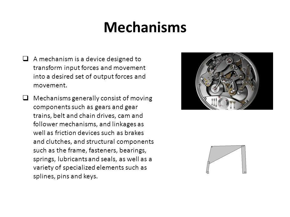 Mechanisms A mechanism is a device designed to transform input forces and movement into a desired set of output forces and movement.