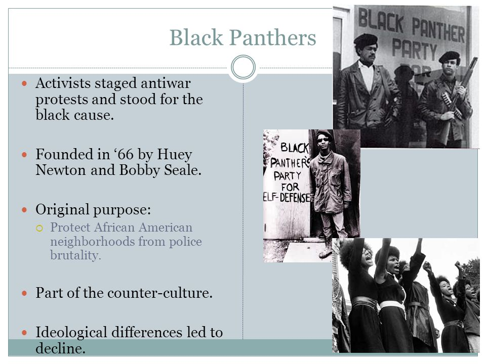 Black Panthers Activists staged antiwar protests and stood for the black cause. Founded in '66 by Huey Newton and Bobby Seale.