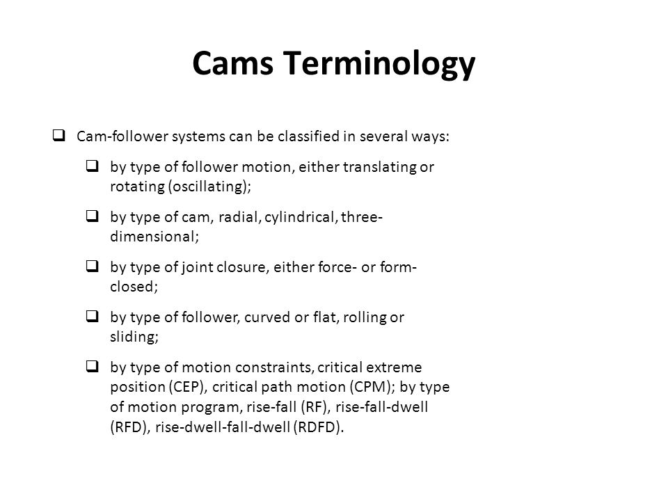 Cams Terminology Cam-follower systems can be classified in several ways: by type of follower motion, either translating or rotating (oscillating);