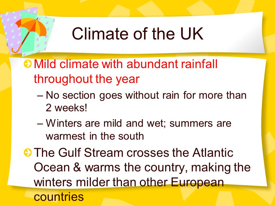 Climate of the UK Mild climate with abundant rainfall throughout the year. No section goes without rain for more than 2 weeks!