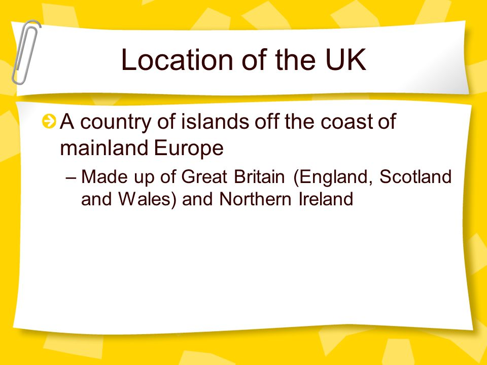Location of the UK A country of islands off the coast of mainland Europe.