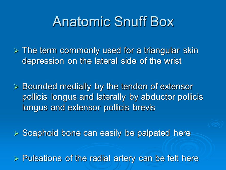 Anatomic Snuff Box The term commonly used for a triangular skin depression on the lateral side of the wrist.