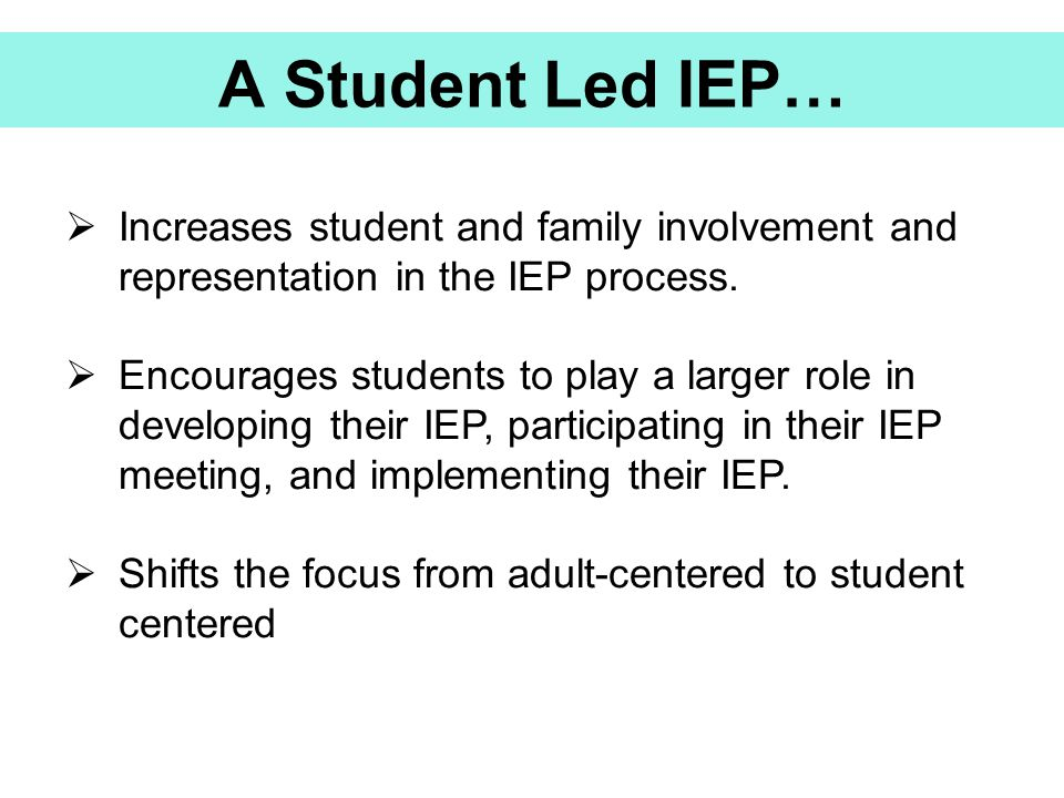 A Student Led IEP… Increases student and family involvement and representation in the IEP process.