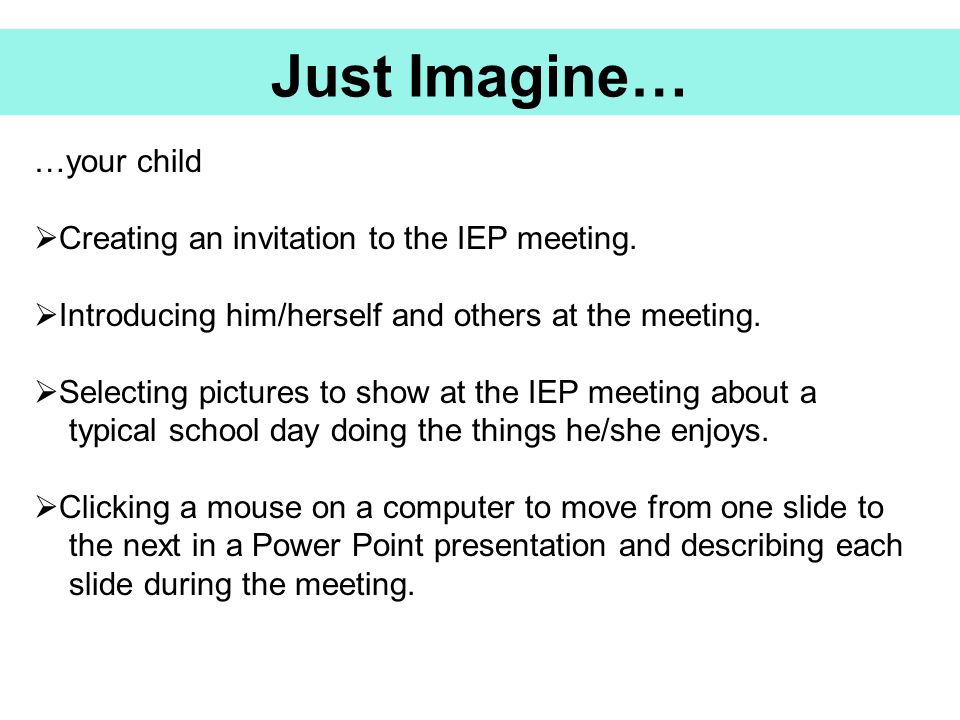 Just Imagine… …your child Creating an invitation to the IEP meeting.