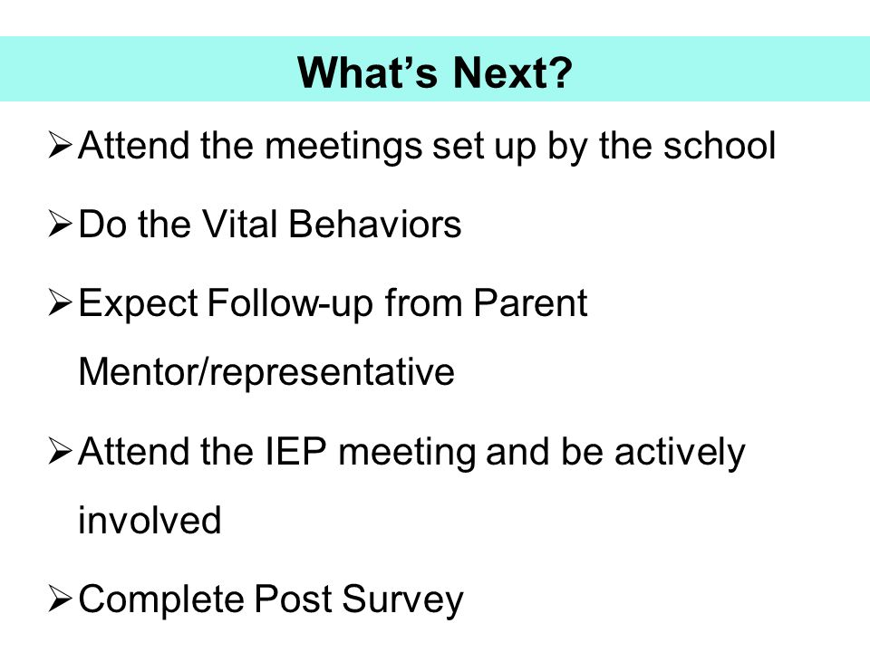 What's Next Attend the meetings set up by the school