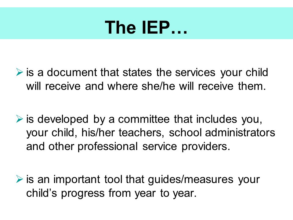 The IEP… is a document that states the services your child will receive and where she/he will receive them.
