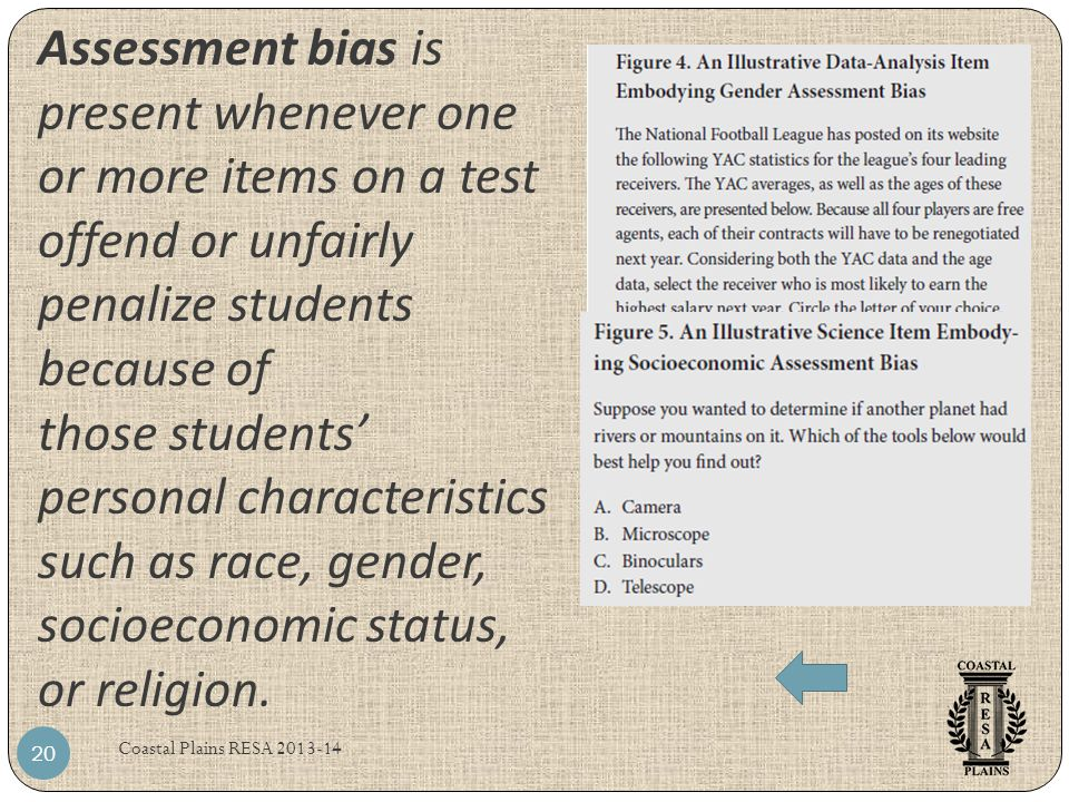 Assessment bias is present whenever one or more items on a test offend or unfairly penalize students because of those students' personal characteristics such as race, gender, socioeconomic status, or religion.