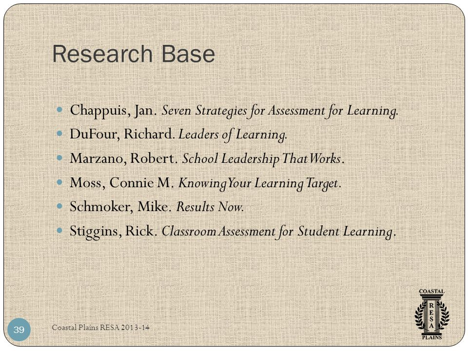 Research Base Chappuis, Jan. Seven Strategies for Assessment for Learning. DuFour, Richard. Leaders of Learning.