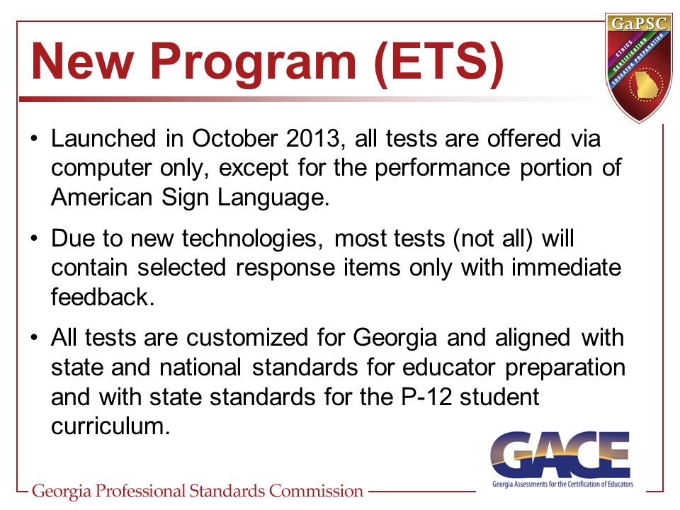 New Program (ETS) Launched in October 2013, all tests are offered via computer only, except for the performance portion of American Sign Language.