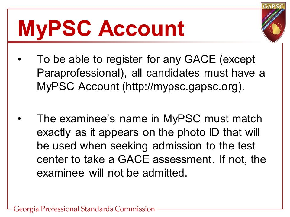 MyPSC Account To be able to register for any GACE (except Paraprofessional), all candidates must have a MyPSC Account (http://mypsc.gapsc.org).