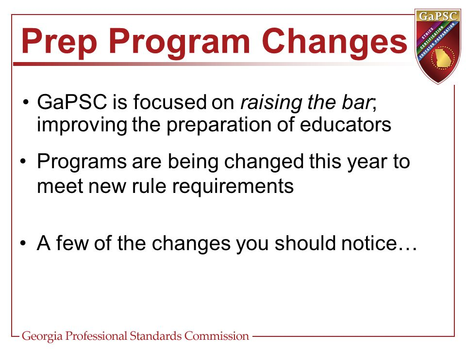 Prep Program Changes GaPSC is focused on raising the bar; improving the preparation of educators.