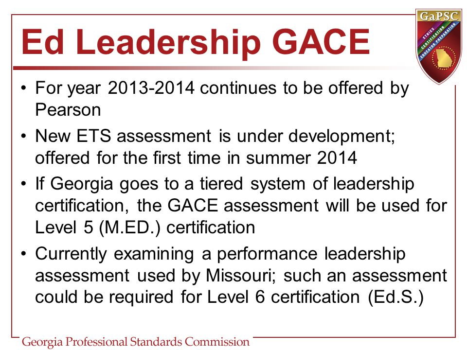 Ed Leadership GACE For year 2013-2014 continues to be offered by Pearson.