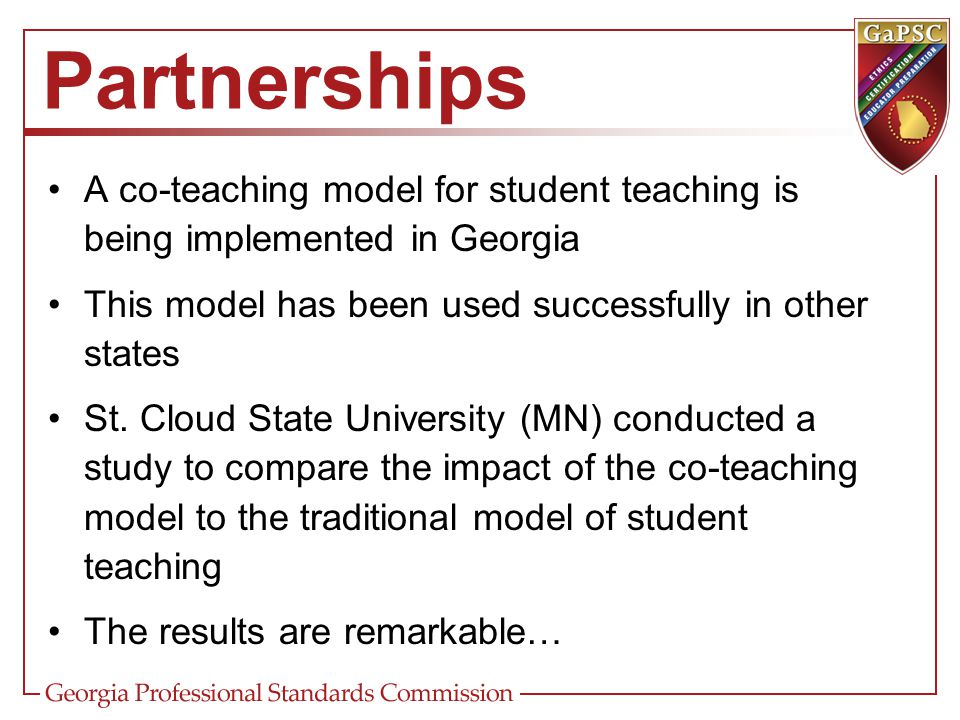 Partnerships A co-teaching model for student teaching is being implemented in Georgia. This model has been used successfully in other states.
