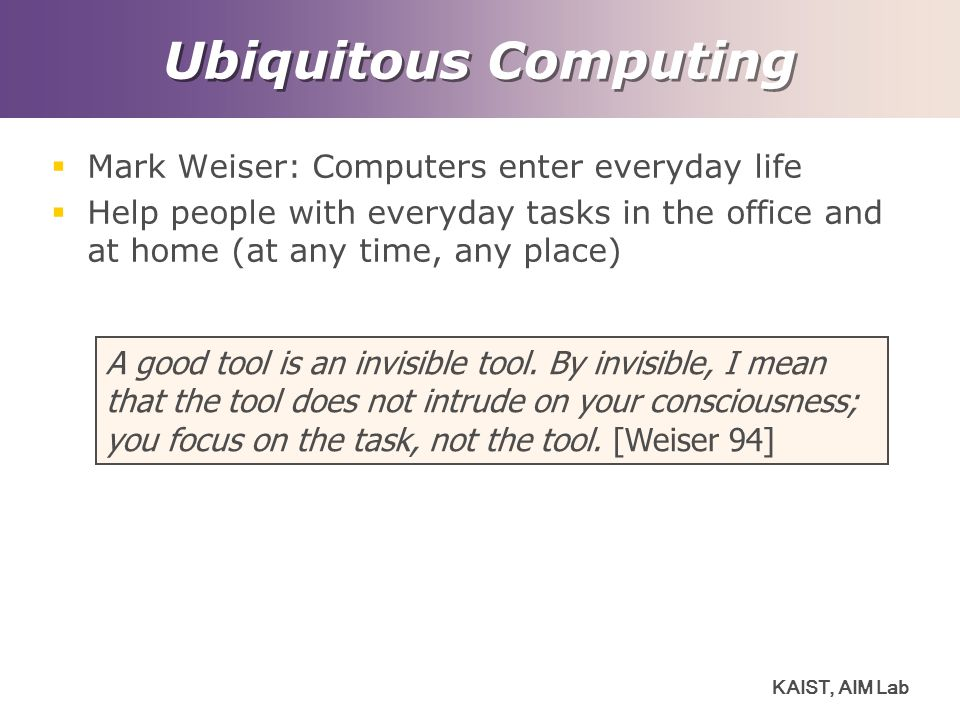 Ubiquitous Computing Mark Weiser: Computers enter everyday life