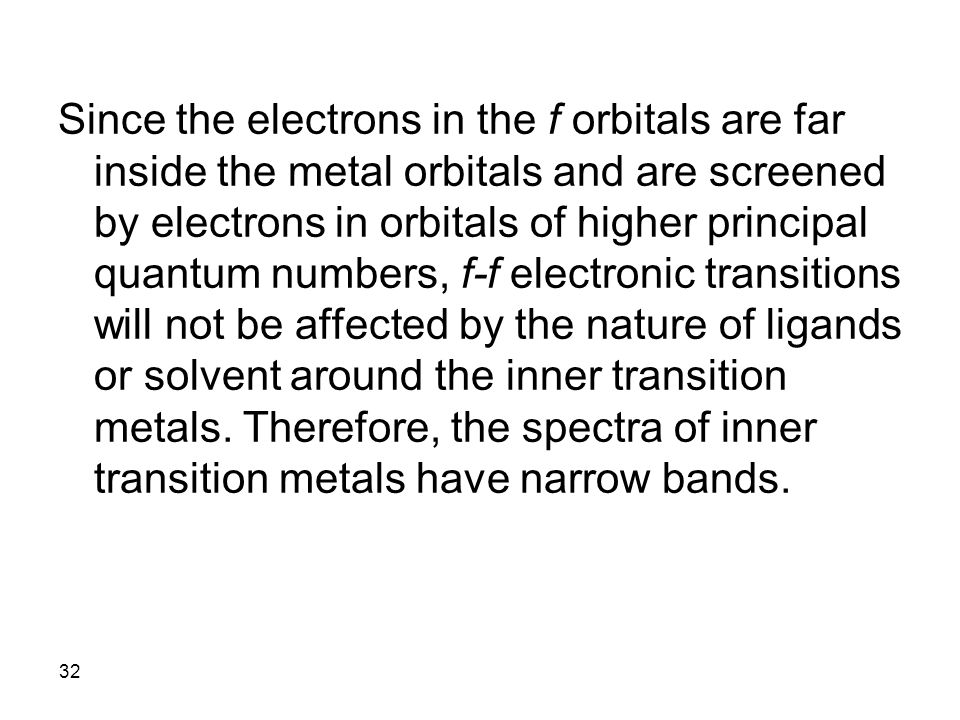 Since the electrons in the f orbitals are far inside the metal orbitals and are screened by electrons in orbitals of higher principal quantum numbers, f-f electronic transitions will not be affected by the nature of ligands or solvent around the inner transition metals.