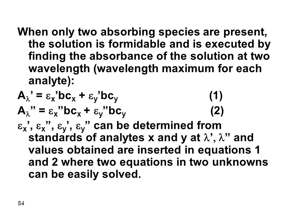 When only two absorbing species are present, the solution is formidable and is executed by finding the absorbance of the solution at two wavelength (wavelength maximum for each analyte):