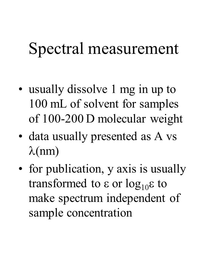 Spectral measurement usually dissolve 1 mg in up to 100 mL of solvent for samples of 100-200 D molecular weight.