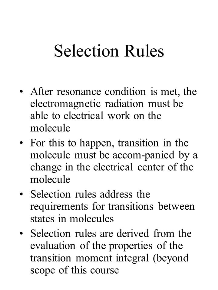 Selection Rules After resonance condition is met, the electromagnetic radiation must be able to electrical work on the molecule.